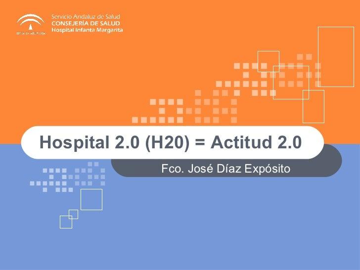 Hospital 2.0 (H20) = Actitud 2.0  Fco. José Díaz Expósito