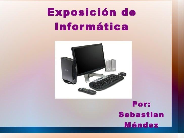 Exposición de Infor mática            Por :          Sebastian           Méndez