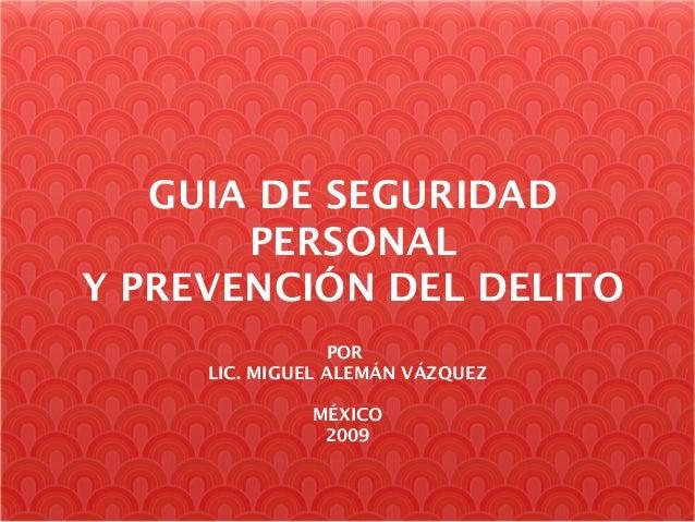GUIA DE SEGURIDAD PERSONAL Y PREVENCIÓN DEL DELITO POR LIC. MIGUEL ALEMÁN VÁZQUEZ MÉXICO 2009