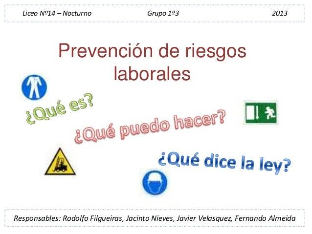 Prevención de riesgoslaboralesResponsables: Rodolfo Filgueiras, Jacinto Nieves, Javier Velasquez, Fernando AlmeidaLiceo Nº...