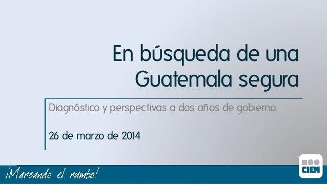 En búsqueda de una Guatemala segura Diagnóstico y perspectivas a dos años de gobierno.ı 26 de marzo de 2014ı