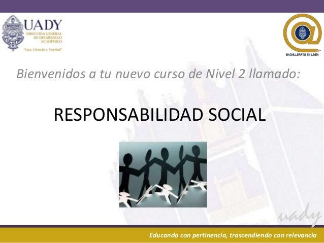 Bienvenidos a tu nuevo curso de Nivel 2 llamado:        RESPONSABILIDAD SOCIAL24/02/2013                                  ...