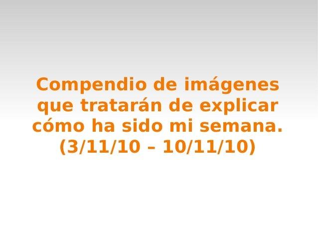 Compendio de imágenes que tratarán de explicar cómo ha sido mi semana. (3/11/10 – 10/11/10)