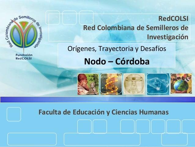 RedCOLSI Red Colombiana de Semilleros de Investigación Orígenes, Trayectoria y Desafíos Nodo – Córdoba Faculta de Educació...