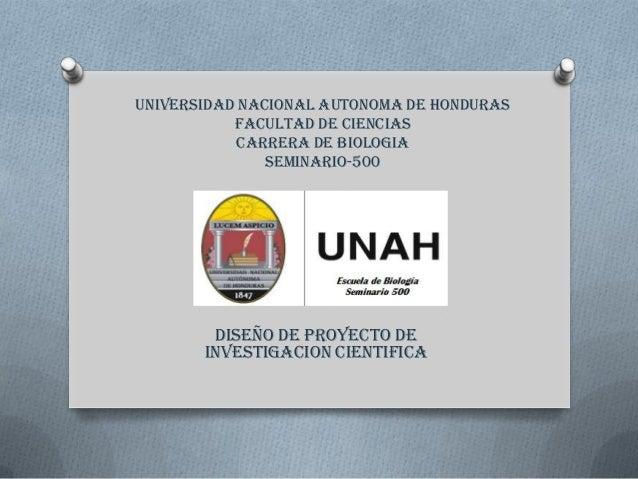 UNIVERSIDAD NACIONAL AUTONOMA DE HONDURAS FACULTAD DE CIENCIAS CARRERA DE BIOLOGIA SEMINARIO-500 DISEÑO DE PROYECTO DE INV...