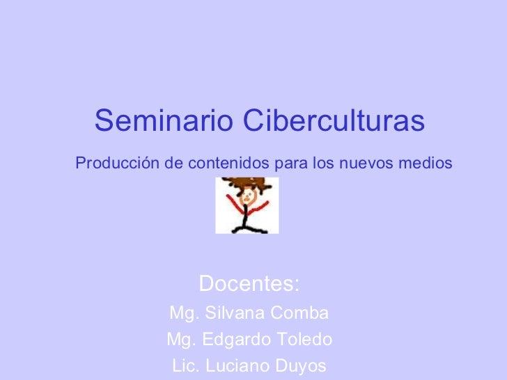 Seminario CiberculturasProducción de contenidos para los nuevos medios               Docentes:           Mg. Silvana Comba...