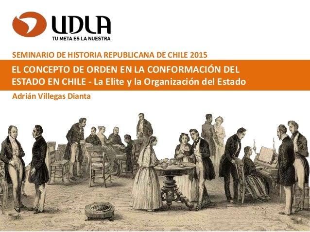 EL CONCEPTO DE ORDEN EN LA CONFORMACIÓN DEL ESTADO EN CHILE - La Elite y la Organización del Estado Adrián Villegas Dianta...