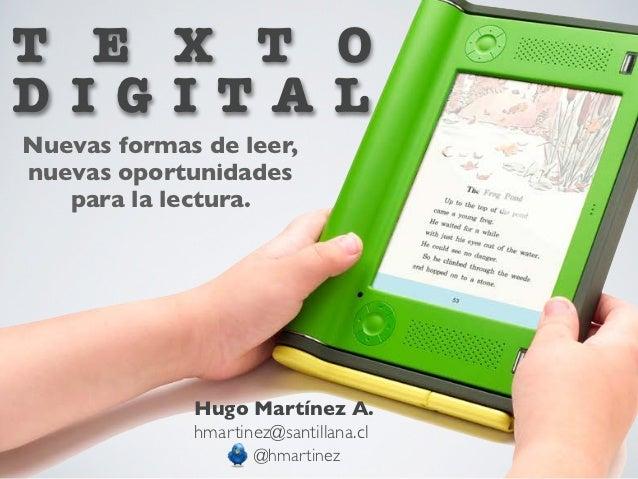 T E X T OD I G I TA LNuevas formas de leer,nuevas oportunidades   para la lectura.             Hugo Martínez A.           ...