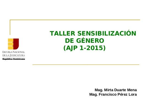 Mag. Mirta Duarte Mena Mag. Francisco Pérez Lora TALLER SENSIBILIZACIÓN DE GÉNERO (AJP 1-2015)