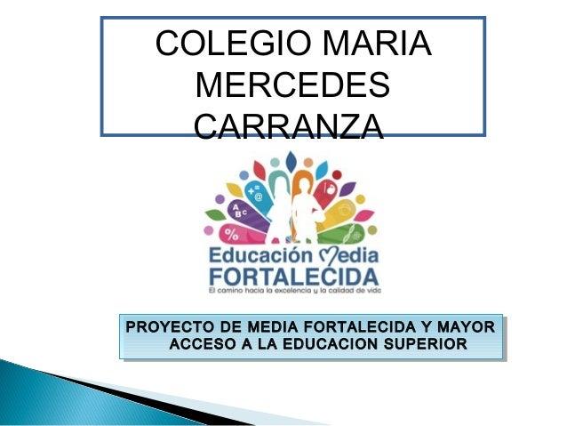 COLEGIO MARIA MERCEDES CARRANZA PROYECTO DE MEDIA FORTALECIDA Y MAYOR ACCESO A LA EDUCACION SUPERIOR PROYECTO DE MEDIA FOR...