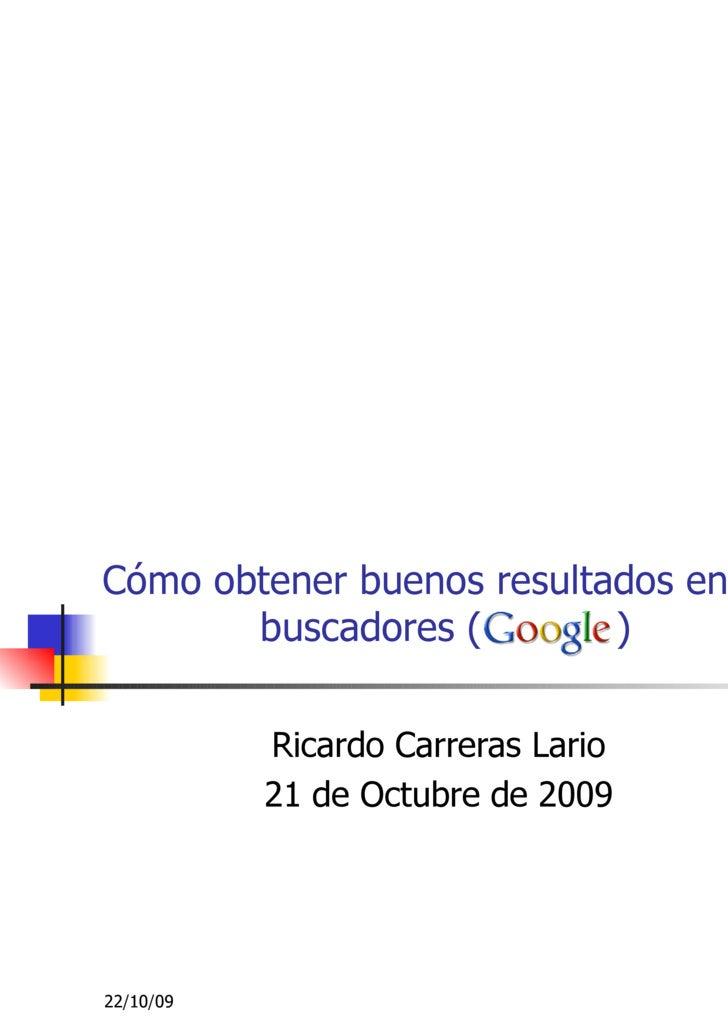 Cómo obtener buenos resultados en los buscadores (  ) Ricardo Carreras Lario 21 de Octubre de 2009