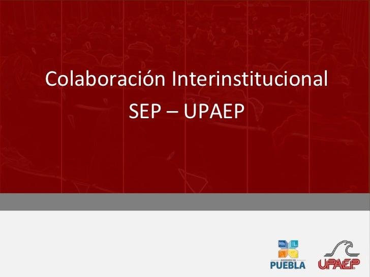 Colaboración Interinstitucional<br />SEP – UPAEP<br />