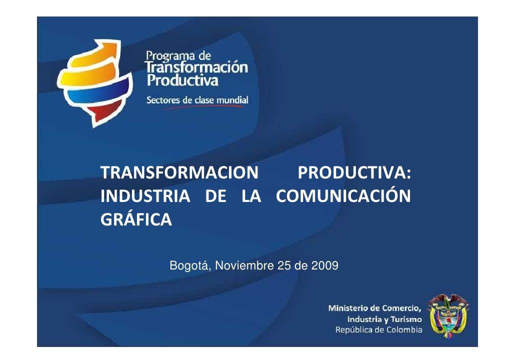 TRANSFORMACION    PRODUCTIVA: INDUSTRIA DE LA COMUNICACIÓN GRÁFICA        Bogotá, Noviembre 25 de 2009                    ...