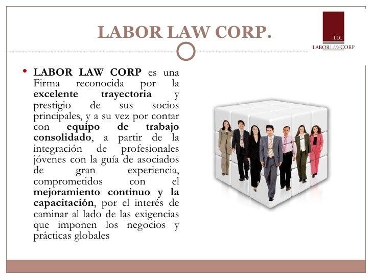 LABOR LAW CORP. <ul><li>LABOR LAW CORP  es una Firma reconocida por la  excelente trayectoria  y prestigio de sus socios p...