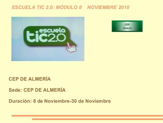 ESCUELA TIC 2.0: MÓDULO II NOVIEMBRE 2010 CEP DE ALMERÍA Sede: CEP DE ALMERÍA Duración: 8 de Noviembre-30 de Noviembre