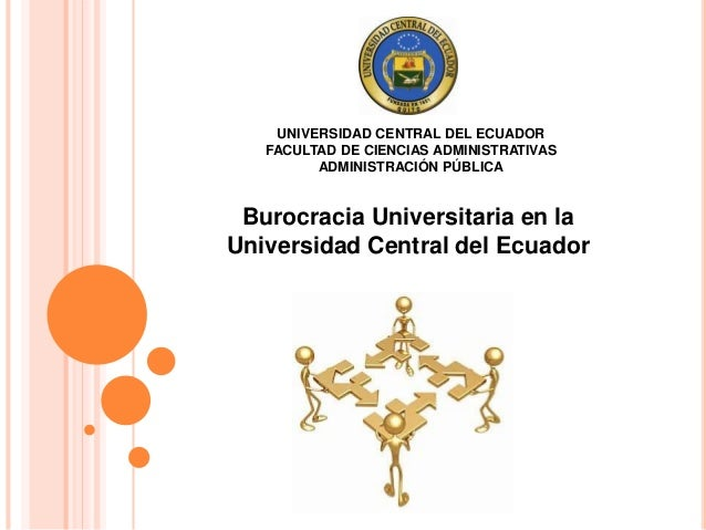 UNIVERSIDAD CENTRAL DEL ECUADOR  FACULTAD DE CIENCIAS ADMINISTRATIVAS  ADMINISTRACIÓN PÚBLICA  Burocracia Universitaria en...