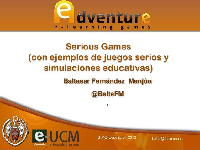 Serious Games (con ejemplos de juegos serios y simulaciones educativas) Baltasar Fernández Manjón  @BaltaFM '  SIMO Educac...