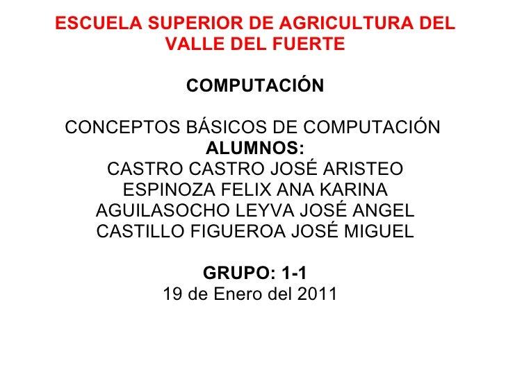 ESCUELA SUPERIOR DE AGRICULTURA DEL VALLE DEL FUERTE   COMPUTACIÓN  CONCEPTOS BÁSICOS DE COMPUTACIÓN  ALUMNOS: CASTRO C...