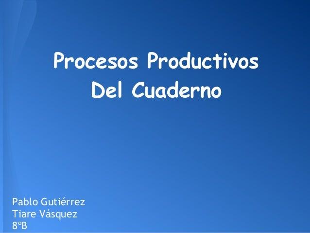 Procesos ProductivosDel CuadernoPablo GutiérrezTiare Vásquez8ºB