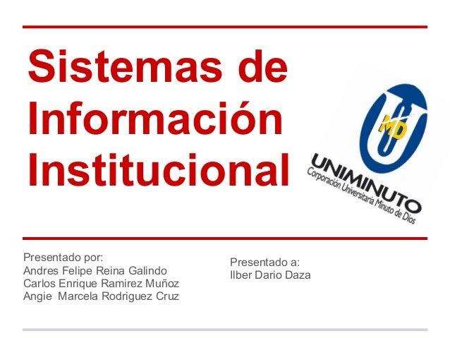 Sistemas de Información Institucional Presentado por: Andres Felipe Reina Galindo Carlos Enrique Ramirez Muñoz Angie Marce...
