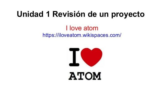 Unidad 1 Revisión de un proyecto I love atom https://iloveatom.wikispaces.com/