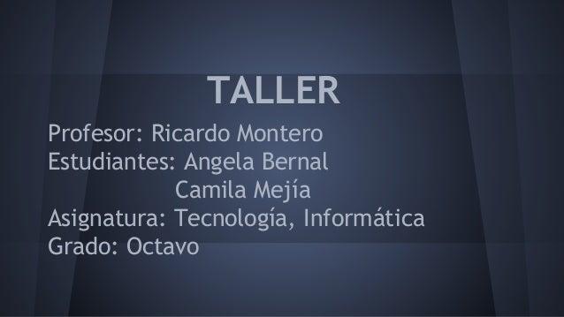 TALLER  Profesor: Ricardo Montero  Estudiantes: Angela Bernal  Camila Mejía  Asignatura: Tecnología, Informática  Grado: O...