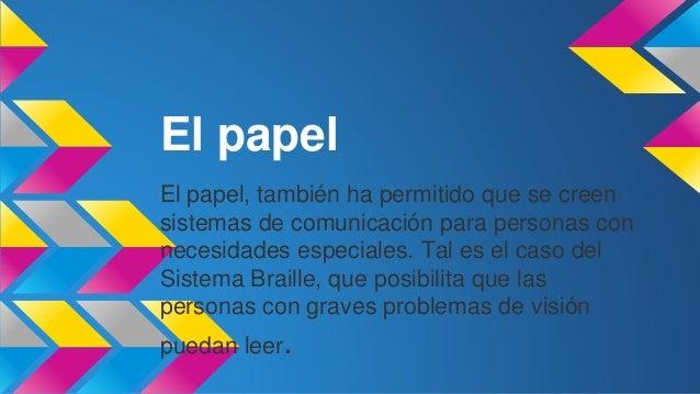 El papel  El papel, también ha permitido que se creen  sistemas de comunicación para personas con  necesidades especiales....