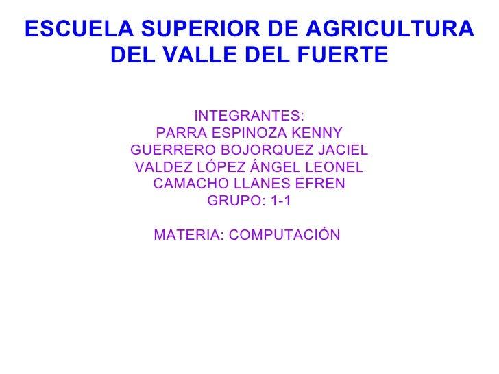 ESCUELA SUPERIOR DE AGRICULTURA DEL VALLE DEL FUERTE <ul><li>INTEGRANTES: </li></ul><ul><li>PARRA ESPINOZA KENNY </li></ul...