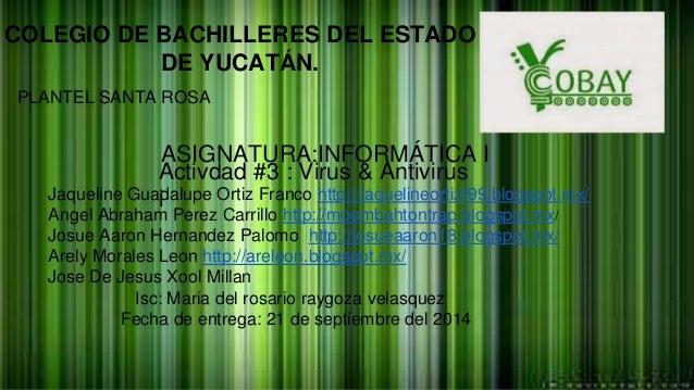 COLEGIO DE BACHILLERES DEL ESTADO  DE YUCATÁN.  PLANTEL SANTA ROSA  ASIGNATURA:INFORMÁTICA I  Activdad #3 : Virus & Antivi...