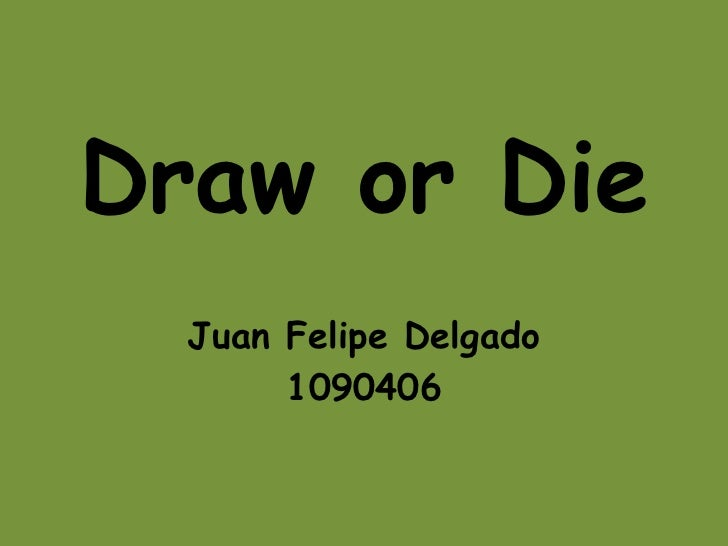 Draw or Die  Juan Felipe Delgado       1090406