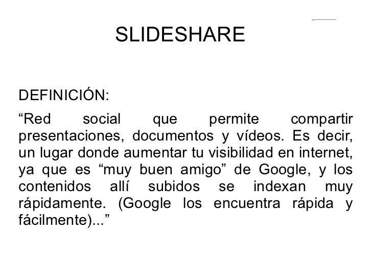 """SLIDESHARE  <ul><li>DEFINICIÓN: </li></ul>"""" Red social que permite compartir presentaciones, documentos y vídeos. Es decir..."""
