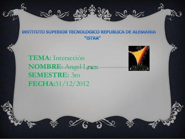 TEMA: InteracciónNOMBRE: Angel LemaSEMESTRE: 3roFECHA:31/12/2012