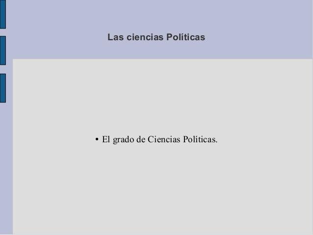 Las ciencias Políticas●   El grado de Ciencias Políticas.