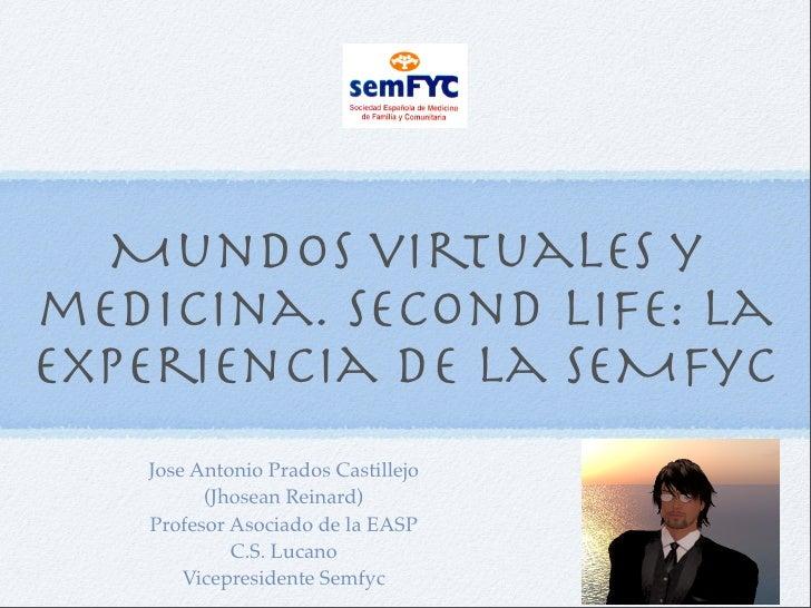 Mundos virtuales y medicina. Second Life: la experiencia de la SEMFyC    Jose Antonio Prados Castillejo          (Jhosean ...