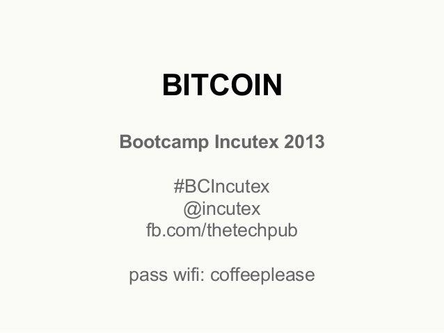 BITCOIN Bootcamp Incutex 2013 #BCIncutex @incutex fb.com/thetechpub pass wifi: coffeeplease