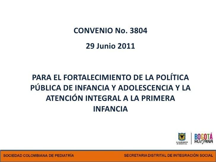 CONVENIO No. 3804             29 Junio 2011PARA EL FORTALECIMIENTO DE LA POLÍTICAPÚBLICA DE INFANCIA Y ADOLESCENCIA Y LA  ...