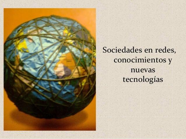 Sociedades en redes,   conocimientos y       nuevas     tecnologías