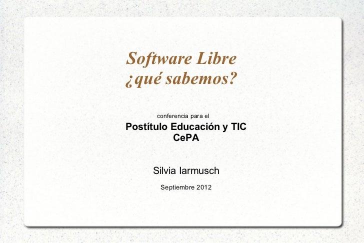 Software Libre¿qué sabemos?      conferencia para elPostítulo Educación y TIC          CePA     Silvia Iarmusch       Sept...