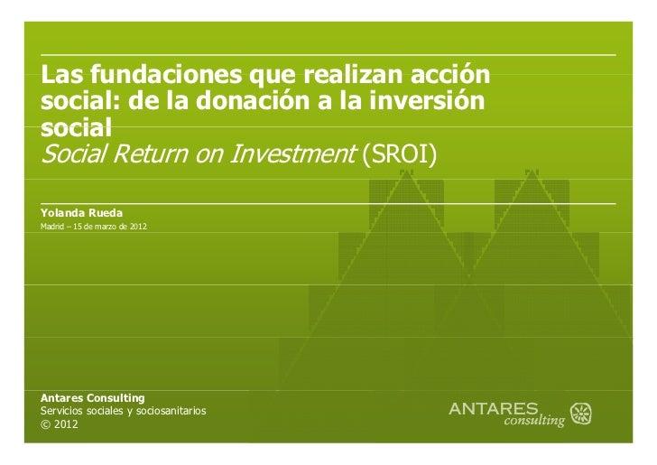 Las fundaciones que realizan acciónsocial: de la donación a la inversiónsocialSocial Return on Investment (SROI)Yolanda Ru...