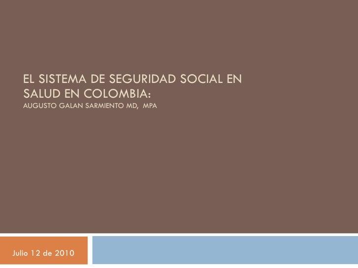 EL SISTEMA DE SEGURIDAD SOCIAL EN SALUD EN COLOMBIA:  AUGUSTO GALAN SARMIENTO MD,  MPA Julio 12 de 2010