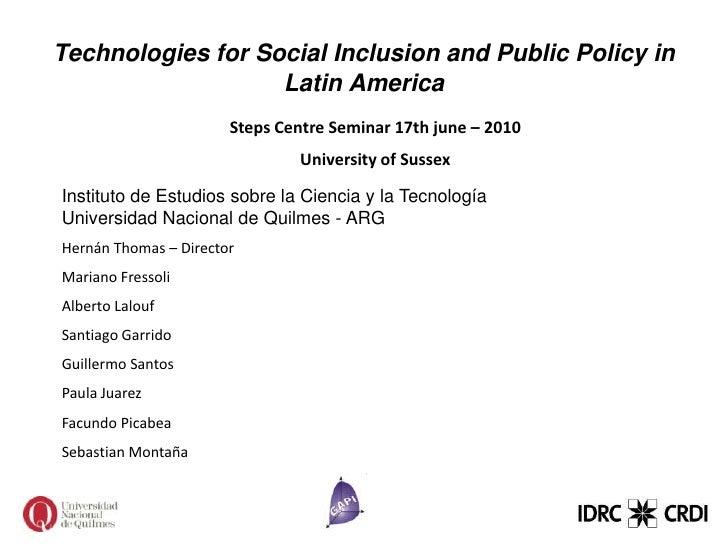 Technologies for Social Inclusion and Public Policy in Latin America<br />Steps Centre Seminar 17th june – 2010 <br />Univ...