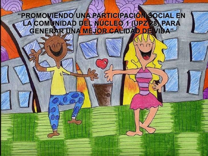 """"""" PROMOVIENDO UNA PARTICIPACIÓN SOCIAL EN LA COMUNIDAD DEL NÚCLEO 1 (UPZ 28) PARA GENERAR UNA MEJOR CALIDAD DE VIDA"""""""