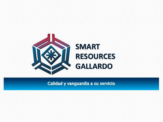 Calidad y vanguardia a su servicio SMART RESOURCES GALLARDO