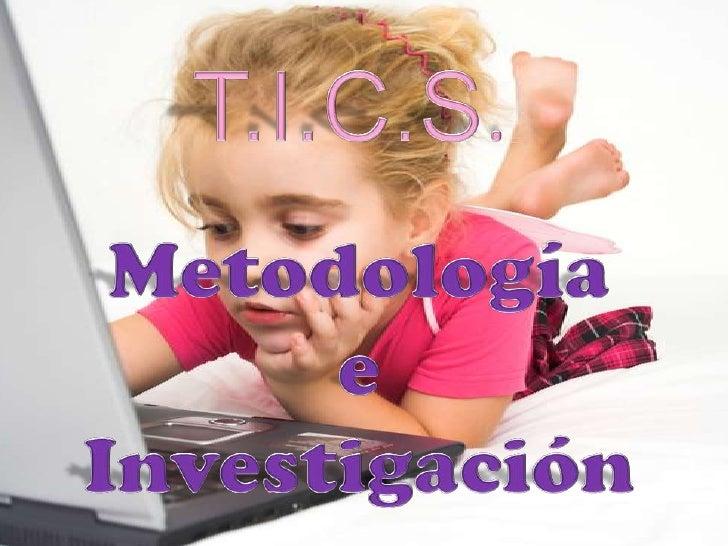 T.I.C.S.<br />Metodología <br />e <br />Investigación<br />