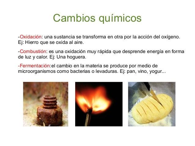 Cambios químicos -Oxidación: una sustancia se transforma en otra por la acción del oxígeno. Ej: Hierro que se oxida al air...