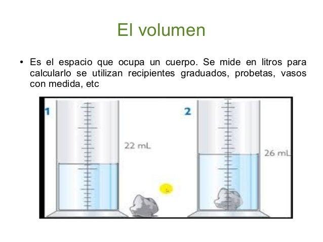 El volumen ●  Es el espacio que ocupa un cuerpo. Se mide en litros para calcularlo se utilizan recipientes graduados, prob...