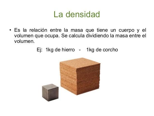 La densidad ●  Es la relación entre la masa que tiene un cuerpo y el volumen que ocupa. Se calcula dividiendo la masa entr...