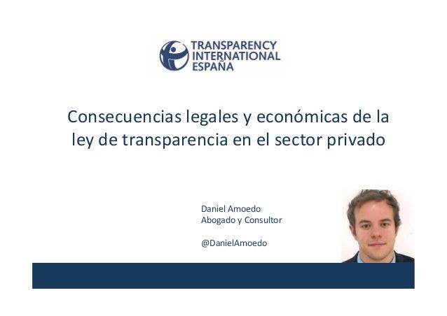 Consecuencias legales y económicas de la ley de transparencia en el sector privado Daniel Amoedo Abogado y Consultor @Dani...