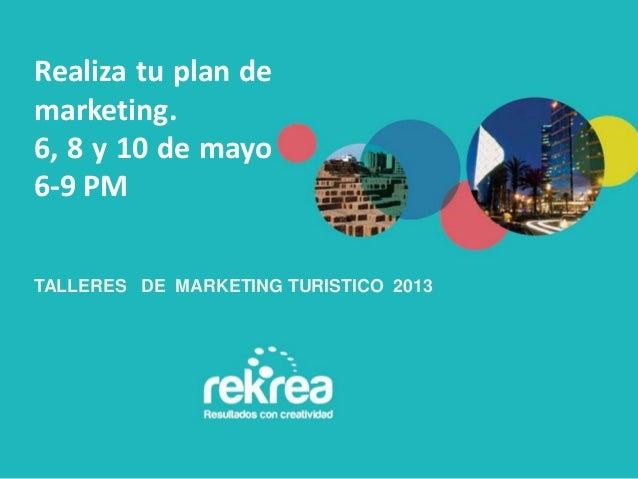 TALLERES DE MARKETING TURISTICO 2013Realiza tu plan demarketing.6, 8 y 10 de mayo6-9 PM
