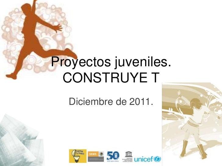 Proyectos juveniles.  CONSTRUYE T  Diciembre de 2011.